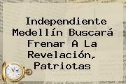 Independiente <b>Medellín</b> Buscará Frenar A La Revelación, <b>Patriotas</b>