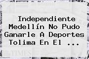 <b>Independiente Medellín</b> No Pudo Ganarle A Deportes Tolima En El ...