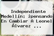 <b>Independiente Medellín</b>: ¿pensando En Cambiar A Leonel Álvarez ...