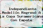 <b>Independiente Medellín</b> Regresó A La Copa Suramericana Con Empate