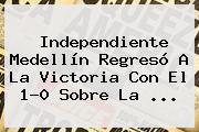 <b>Independiente Medellín</b> Regresó A La Victoria Con El 1-0 Sobre La ...