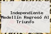 <b>Independiente Medellín</b> Regresó Al Triunfo