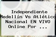 Independiente <b>Medellín Vs</b> Atlético <b>Nacional</b> EN VIVO Online Por ...