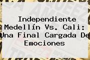 Independiente <b>Medellín Vs</b>. <b>Cali</b>: Una Final Cargada De Emociones