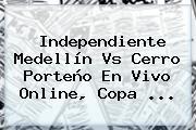 Independiente Medellín Vs Cerro Porteño En Vivo Online, <b>Copa</b> ...