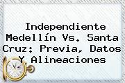 <b>Independiente Medellín</b> Vs. Santa Cruz: Previa, Datos Y Alineaciones