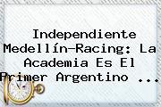 Independiente Medellín-Racing: La Academia Es El Primer Argentino ...