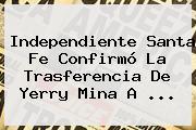 Independiente <b>Santa Fe</b> Confirmó La Trasferencia De Yerry Mina A <b>...</b>
