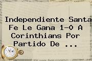 Independiente <b>Santa Fe</b> Le Gana 1-0 A Corinthians Por Partido De <b>...</b>