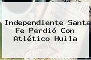 Independiente <b>Santa Fe</b> Perdió Con <b>Atlético Huila</b>