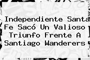 Independiente <b>Santa Fe</b> Sacó Un Valioso Triunfo Frente A Santiago Wanderers
