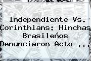Independiente Vs. <b>Corinthians</b>: Hinchas Brasileños Denunciaron Acto ...