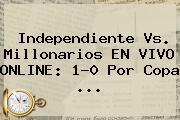 Independiente Vs. <b>Millonarios</b> EN VIVO ONLINE: 1-0 Por Copa ...