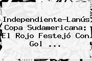 Independiente-Lanús, <b>Copa Sudamericana</b>: El Rojo Festejó Con Gol ...