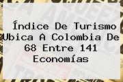 Índice De Turismo Ubica A Colombia De 68 Entre 141 Economías