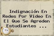 Indignación En Redes Por Video En El Que Se Agreden Estudiantes ...