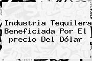 Industria Tequilera Beneficiada Por El <b>precio Del Dólar</b>