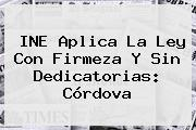 <b>INE</b> Aplica La Ley Con Firmeza Y Sin Dedicatorias: Córdova