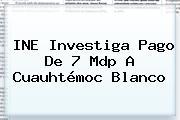 INE Investiga Pago De 7 Mdp A <b>Cuauhtémoc Blanco</b>