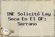 INE Solicitó <b>Ley Seca</b> En El DF: Serrano