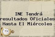 <b>INE</b> Tendrá <b>resultados</b> Oficiales Hasta El Miércoles