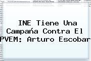 <b>INE</b> Tiene Una Campaña Contra El PVEM: Arturo Escobar