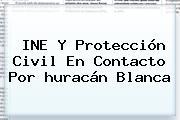 INE Y Protección Civil En Contacto Por <b>huracán Blanca</b>