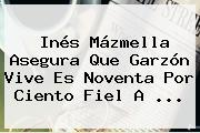 Inés Mázmella Asegura Que <b>Garzón</b> Vive Es Noventa Por Ciento Fiel A ...
