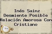 <b>Inés Sainz</b> Desmiente Posible Relación Amorosa Con Cristiano