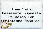 <b>Inés Sainz</b> Desmiente Supuesta Relación Con Cristiano Ronaldo
