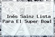 Inés Sainz Lista Para El <b>Super Bowl</b>