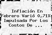 Inflación En Febrero Varió 0,71% Impulsada Por Los Costos De ...