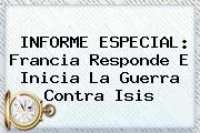 INFORME ESPECIAL: Francia Responde E Inicia La Guerra Contra <b>Isis</b>