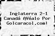 Inglaterra 2-1 Canadá ¡Véalo Por <b>Golcaracol</b>.com!