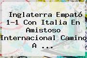 <b>Inglaterra</b> Empató 1-1 Con <b>Italia</b> En Amistoso Internacional Camino A ...