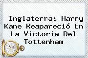 Inglaterra: Harry Kane Reapareció En La Victoria Del <b>Tottenham</b>