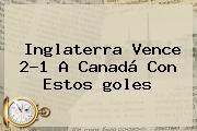Inglaterra Vence 2-1 A Canadá Con Estos <b>goles</b>