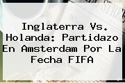 <i>Inglaterra Vs. Holanda: Partidazo En Amsterdam Por La Fecha FIFA</i>