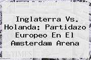 <b>Inglaterra Vs. Holanda: Partidazo Europeo En El Amsterdam Arena</b>