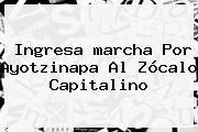 Ingresa <b>marcha</b> Por <b>Ayotzinapa</b> Al Zócalo Capitalino