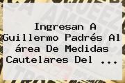 Ingresan A <b>Guillermo</b> Padrés Al área De Medidas Cautelares Del ...