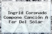 <b>Ingrid Coronado</b> Compone Canción A Fer Del Solar