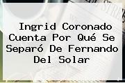Ingrid Coronado Cuenta Por Qué Se Separó De <b>Fernando Del Solar</b>