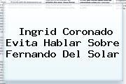 Ingrid Coronado Evita Hablar Sobre <b>Fernando Del Solar</b>