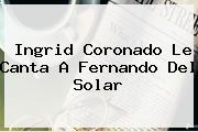 <b>Ingrid Coronado</b> Le Canta A Fernando Del Solar