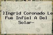 ¿<b>Ingrid Coronado</b> Le Fue Infiel A Del Solar?