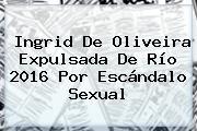 <b>Ingrid De Oliveira</b> Expulsada De Río 2016 Por Escándalo Sexual