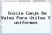 Inicia Canje De Vales Para <b>útiles</b> Y <b>uniformes</b>