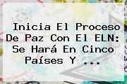 Inicia El Proceso De Paz Con El <b>ELN</b>: Se Hará En Cinco Países Y <b>...</b>