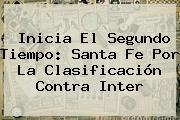 Inicia El Segundo Tiempo: <b>Santa Fe</b> Por La Clasificación Contra Inter